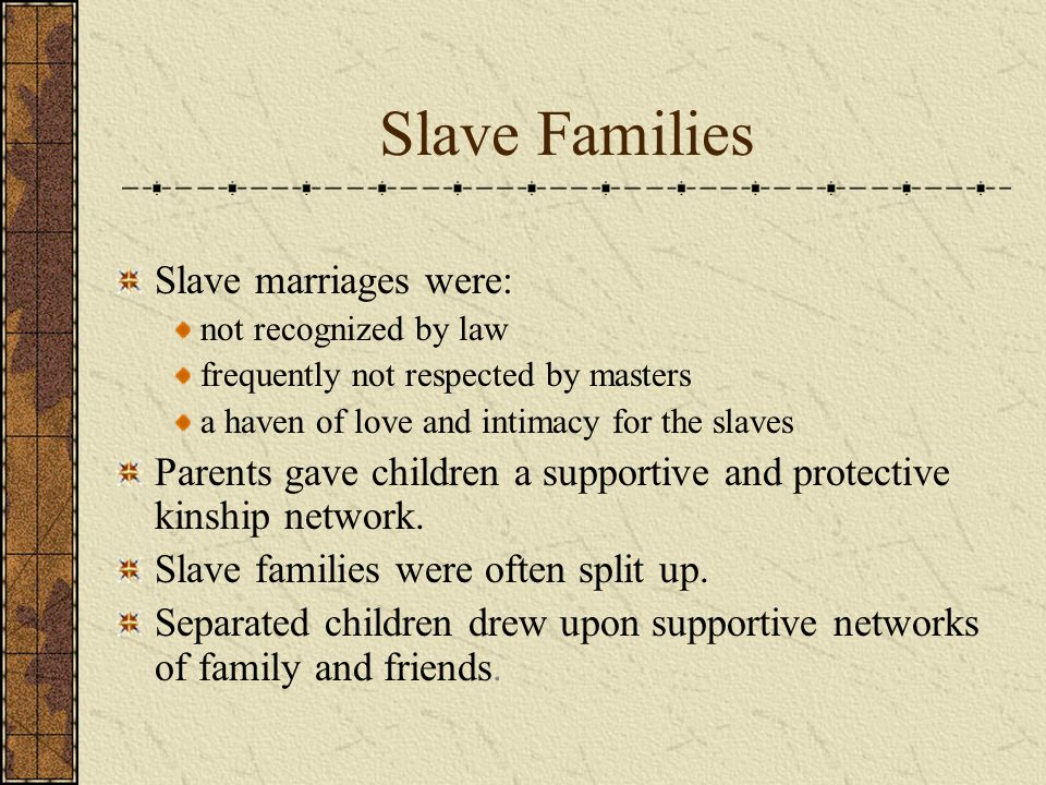 Slave Families Slave marriages were: not recognized by law frequently not respected by masters a haven of love and intimacy for the slaves Parents gave children a supportive and protective kinship network.