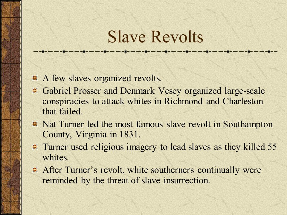 Slave Revolts A few slaves organized revolts. Gabriel Prosser and Denmark Vesey organized large-scale conspiracies to attack whites in Richmond and Ch