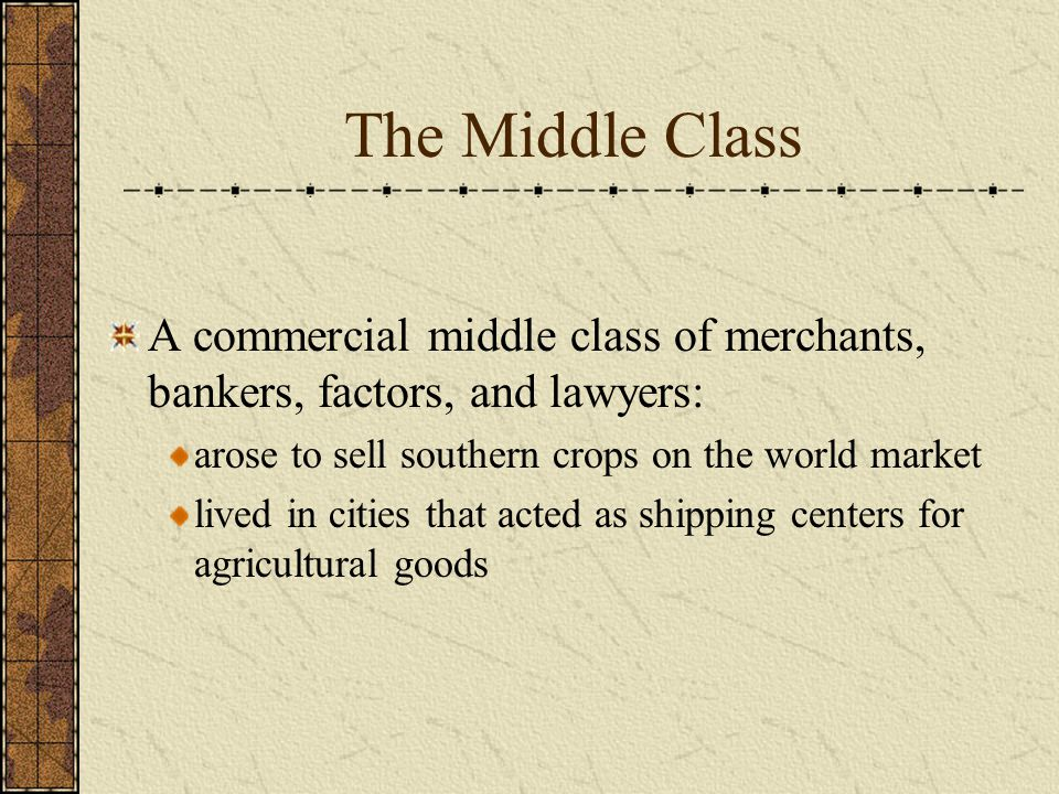The Middle Class A commercial middle class of merchants, bankers, factors, and lawyers: arose to sell southern crops on the world market lived in cities that acted as shipping centers for agricultural goods