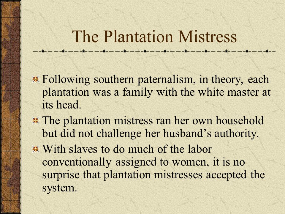 The Plantation Mistress Following southern paternalism, in theory, each plantation was a family with the white master at its head.
