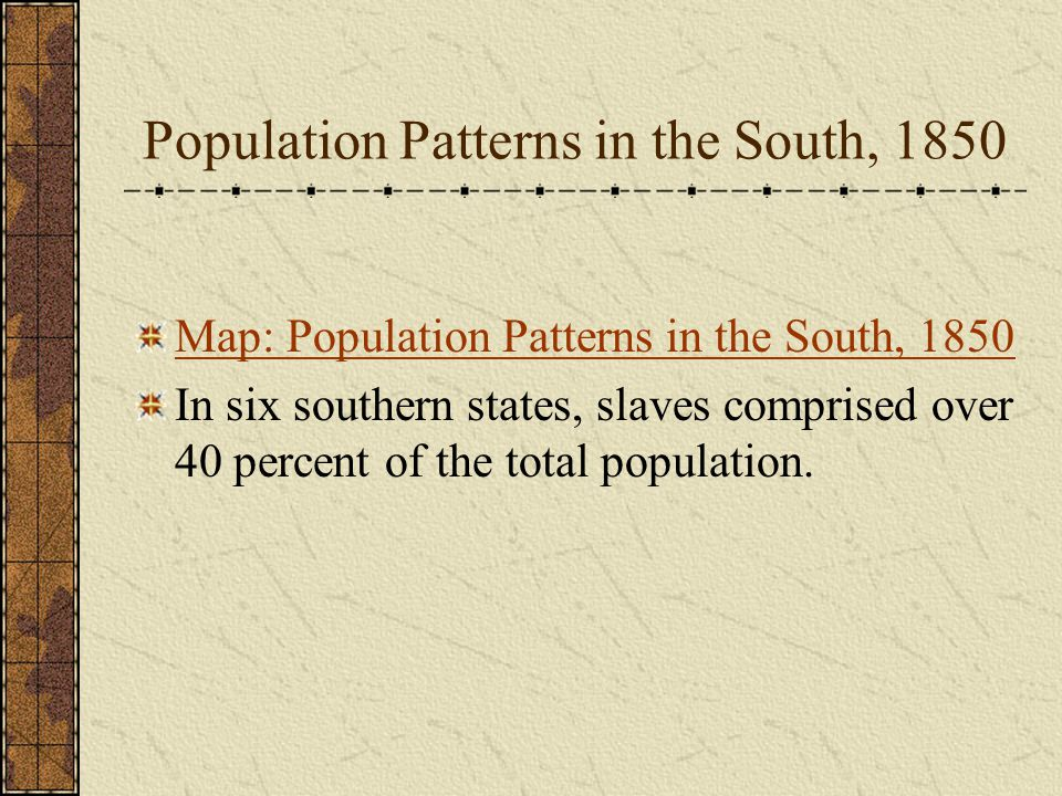 Population Patterns in the South, 1850 Map: Population Patterns in the South, 1850 In six southern states, slaves comprised over 40 percent of the total population.