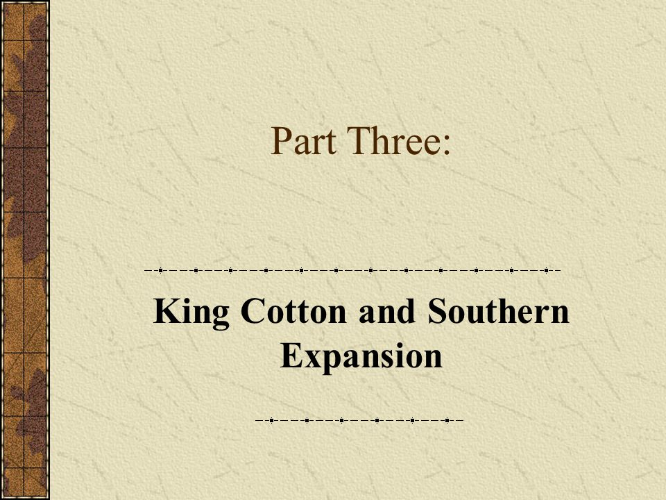 Part Three: King Cotton and Southern Expansion