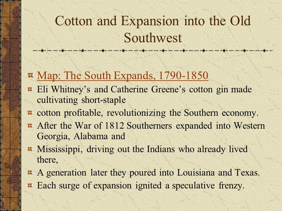 Cotton and Expansion into the Old Southwest Map: The South Expands, 1790-1850 Eli Whitney's and Catherine Greene's cotton gin made cultivating short-staple cotton profitable, revolutionizing the Southern economy.