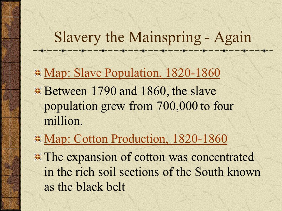 Slavery the Mainspring - Again Map: Slave Population, 1820-1860 Between 1790 and 1860, the slave population grew from 700,000 to four million.