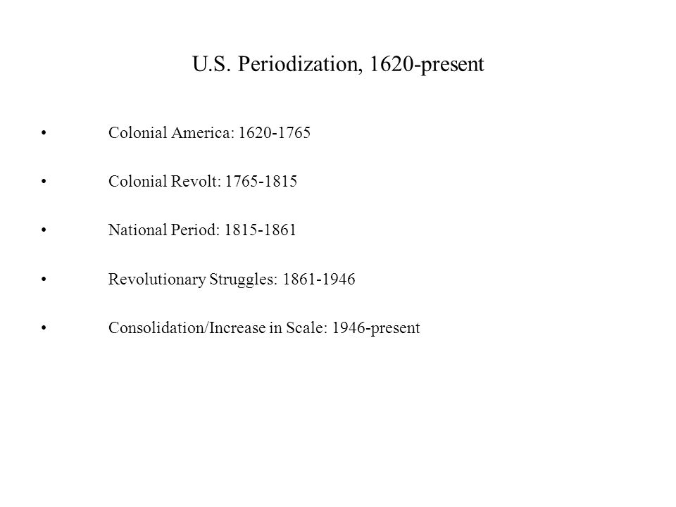 U.S. Periodization, 1620-present Colonial America: 1620-1765 Colonial Revolt: 1765-1815 National Period: 1815-1861 Revolutionary Struggles: 1861-1946