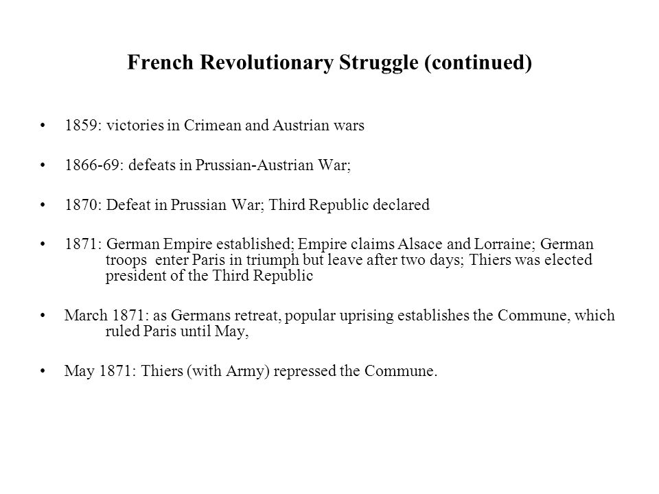 French Revolutionary Struggle (continued) 1859: victories in Crimean and Austrian wars 1866-69: defeats in Prussian-Austrian War; 1870: Defeat in Prussian War; Third Republic declared 1871: German Empire established; Empire claims Alsace and Lorraine; German troops enter Paris in triumph but leave after two days; Thiers was elected president of the Third Republic March 1871: as Germans retreat, popular uprising establishes the Commune, which ruled Paris until May, May 1871: Thiers (with Army) repressed the Commune.