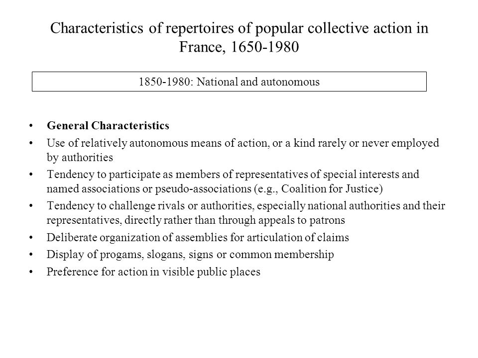 Characteristics of repertoires of popular collective action in France, 1650-1980 1850-1980: National and autonomous General Characteristics Use of relatively autonomous means of action, or a kind rarely or never employed by authorities Tendency to participate as members of representatives of special interests and named associations or pseudo-associations (e.g., Coalition for Justice) Tendency to challenge rivals or authorities, especially national authorities and their representatives, directly rather than through appeals to patrons Deliberate organization of assemblies for articulation of claims Display of progams, slogans, signs or common membership Preference for action in visible public places