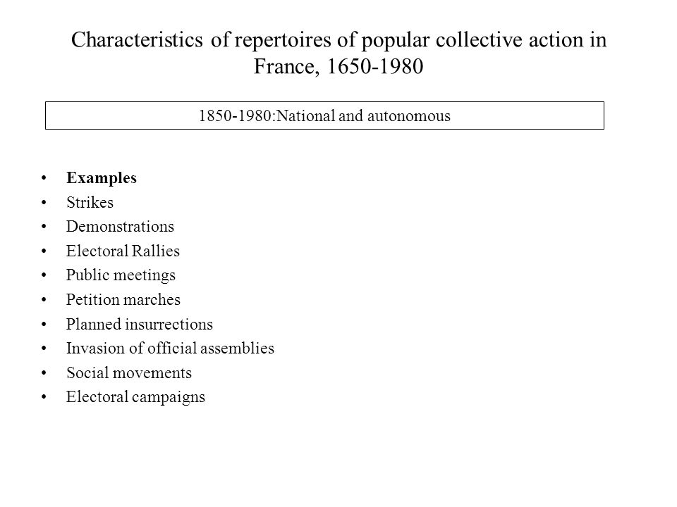 Characteristics of repertoires of popular collective action in France, 1650-1980 1850-1980:National and autonomous Examples Strikes Demonstrations Electoral Rallies Public meetings Petition marches Planned insurrections Invasion of official assemblies Social movements Electoral campaigns