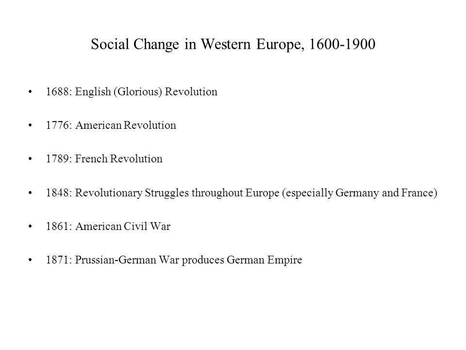 Social Change in Western Europe, 1600-1900 1688: English (Glorious) Revolution 1776: American Revolution 1789: French Revolution 1848: Revolutionary Struggles throughout Europe (especially Germany and France) 1861: American Civil War 1871: Prussian-German War produces German Empire