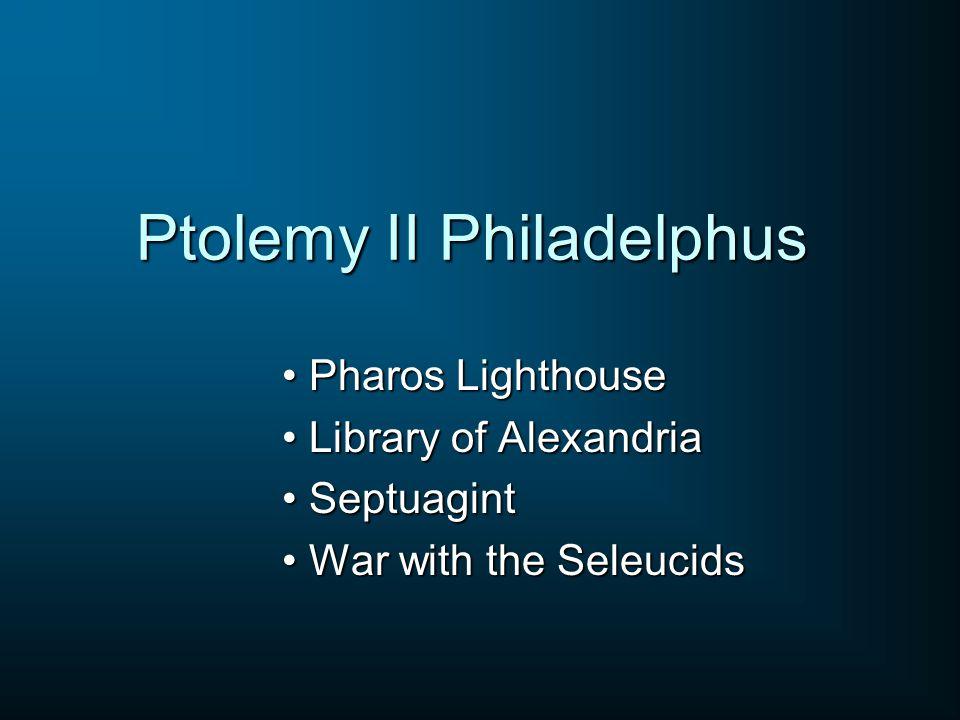 Ptolemy II Philadelphus Pharos Lighthouse Pharos Lighthouse Library of Alexandria Library of Alexandria Septuagint Septuagint War with the Seleucids War with the Seleucids