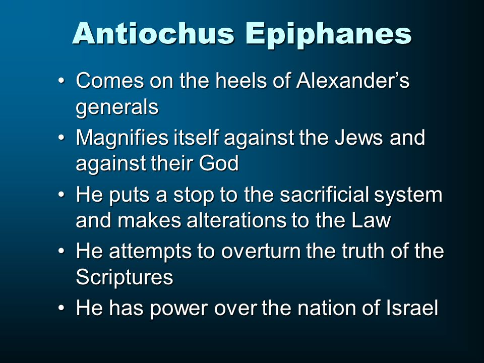 Antiochus Epiphanes Comes on the heels of Alexander's generalsComes on the heels of Alexander's generals Magnifies itself against the Jews and against their GodMagnifies itself against the Jews and against their God He puts a stop to the sacrificial system and makes alterations to the LawHe puts a stop to the sacrificial system and makes alterations to the Law He attempts to overturn the truth of the ScripturesHe attempts to overturn the truth of the Scriptures He has power over the nation of IsraelHe has power over the nation of Israel