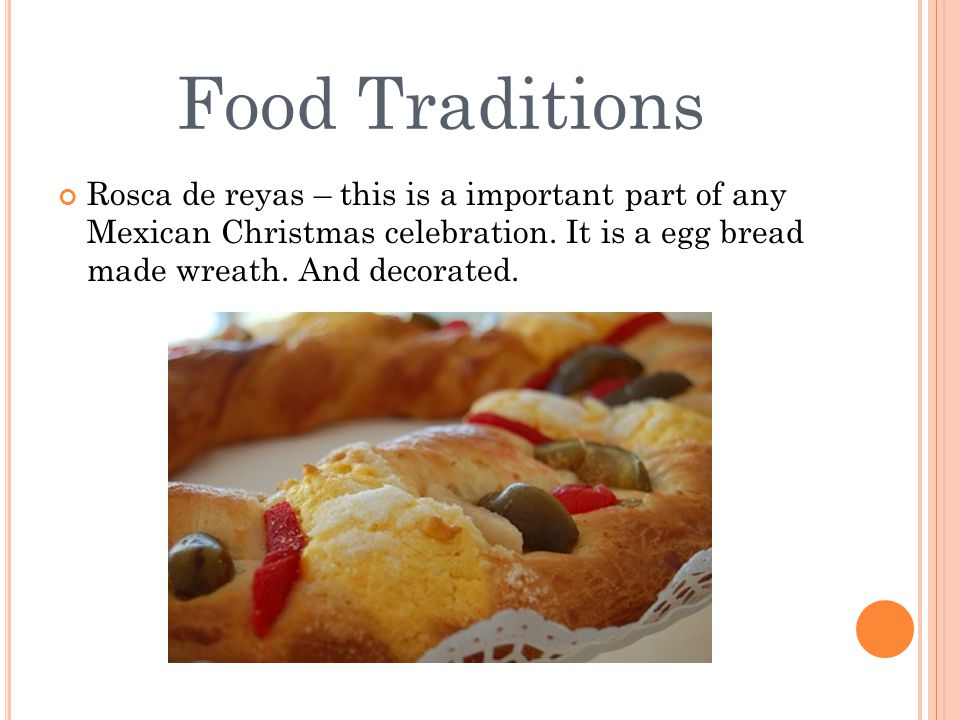 Food Traditions Rosca de reyas – this is a important part of any Mexican Christmas celebration. It is a egg bread made wreath. And decorated.