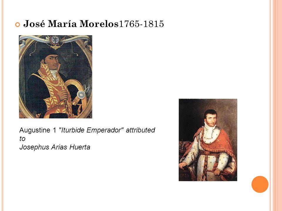 José María Morelos 1765-1815 Augustine 1 Iturbide Emperador attributed to Josephus Arias Huerta