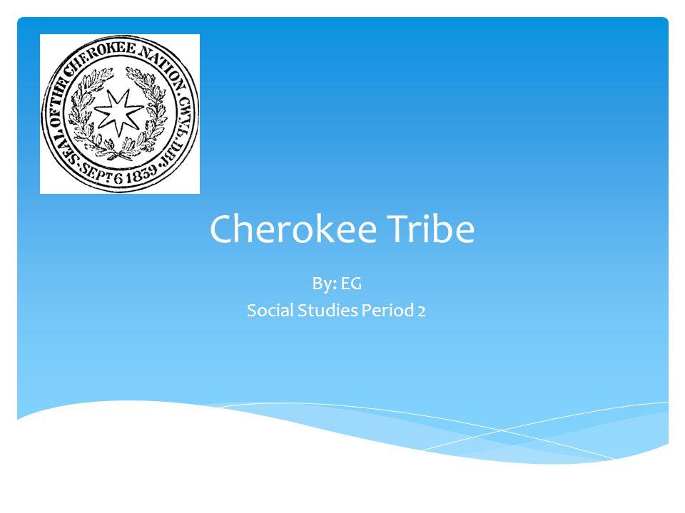 Cherokee Tribe By: EG Social Studies Period 2