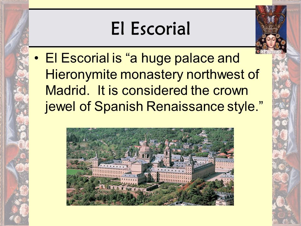 "El Escorial El Escorial is ""a huge palace and Hieronymite monastery northwest of Madrid. It is considered the crown jewel of Spanish Renaissance style"