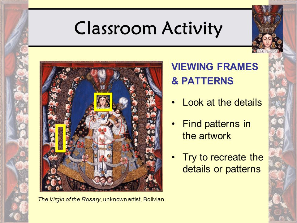 Classroom Activity The Virgin of the Rosary, unknown artist, Bolivian VIEWING FRAMES & PATTERNS Look at the details Find patterns in the artwork Try t