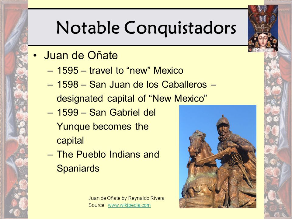 Notable Conquistadors Juan de Oñate –1595 – travel to new Mexico –1598 – San Juan de los Caballeros – designated capital of New Mexico –1599 – San Gabriel del Yunque becomes the capital –The Pueblo Indians and Spaniards Juan de Oñate by Reynaldo Rivera Source: www.wikipedia.comwww.wikipedia.com