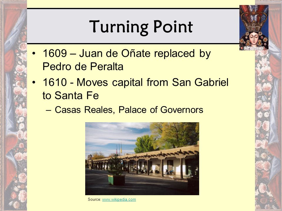 Turning Point 1609 – Juan de Oñate replaced by Pedro de Peralta 1610 - Moves capital from San Gabriel to Santa Fe –Casas Reales, Palace of Governors S