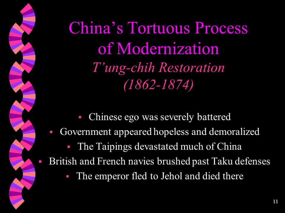 10 China's Tortuous Process of Modernization  Foreign Aggression and Domestic Rebellion (1800- 1864)  T'ung-chih Restoration (1862-1874)  Self-Strengthening Movement in an Age of Accelerated Foreign Imperialism (1874-1895)  Reform and Revolution (1898-1912)  The May Fourth Movement: Ideological Awakening (1919- 1923-1930's)  The Great Proletarian Cultural Revolution (1966- 1976)  The Four Modernizations (1978-present)