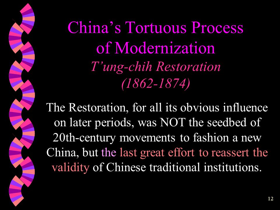 11 China's Tortuous Process of Modernization T'ung-chih Restoration (1862-1874)  Chinese ego was severely battered  Government appeared hopeless and demoralized  The Taipings devastated much of China  British and French navies brushed past Taku defenses  The emperor fled to Jehol and died there