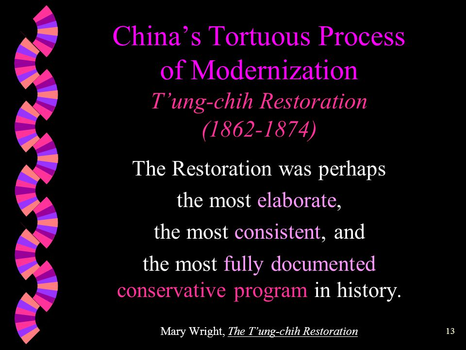 12 China's Tortuous Process of Modernization T'ung-chih Restoration (1862-1874) The Restoration, for all its obvious influence on later periods, was NOT the seedbed of 20th-century movements to fashion a new China, but the last great effort to reassert the validity of Chinese traditional institutions.
