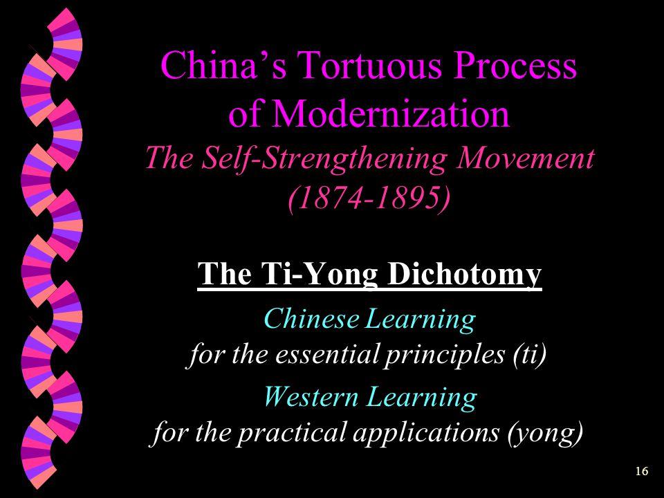 15 China's Tortuous Process of Modernization The Self-Strengthening Movement (1874-1895) 4 Arsenals 4 Shipyards 4 Railroads 4 Telegraph Lines 4 Translation Bureau