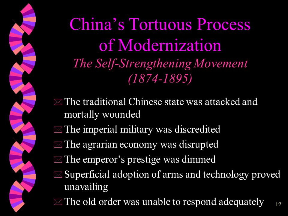 16 China's Tortuous Process of Modernization The Self-Strengthening Movement (1874-1895) The Ti-Yong Dichotomy Chinese Learning for the essential principles (ti) Western Learning for the practical applications (yong)