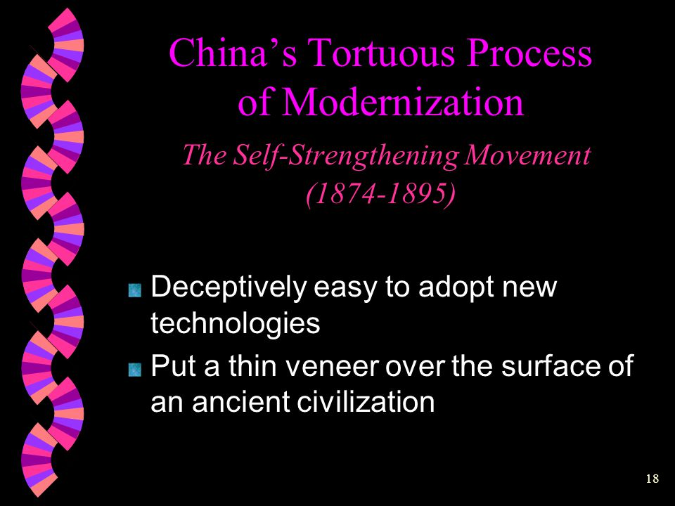 17 China's Tortuous Process of Modernization The Self-Strengthening Movement (1874-1895) * The traditional Chinese state was attacked and mortally wounded * The imperial military was discredited * The agrarian economy was disrupted * The emperor's prestige was dimmed * Superficial adoption of arms and technology proved unavailing * The old order was unable to respond adequately