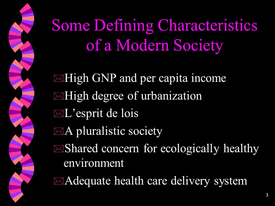 2 Some Defining Characteristics of a Modern Society * Emphasis on efficiency and utility * Prevalence of rationalism * Scientific and technological advancement * Due respect to individual worth and dignity * The concept of progress * High level of literacy * Sound social welfare system