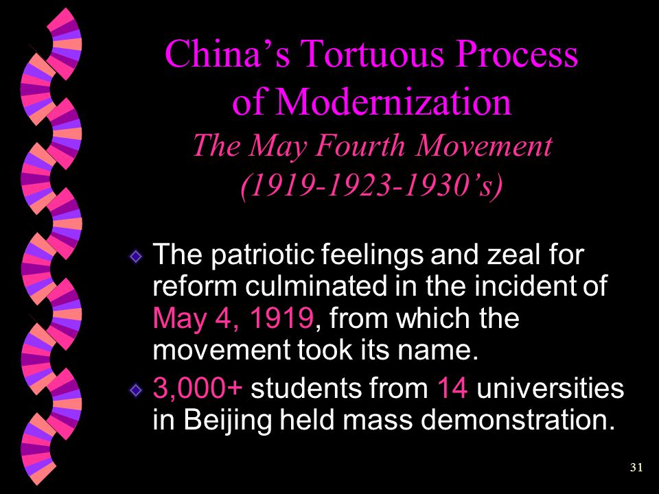 30 China's Tortuous Process of Modernization  Foreign Aggression and Domestic Rebellion (1800- 1864)  T'ung-chih Restoration (1862-1874)  Self-Strengthening Movement in an Age of Accelerated Foreign Imperialism (1874-1895)  Reform and Revolution (1898-1912)  The May Fourth Movement: Ideological Awakening (1919-1923-1930's)  The Great Proletarian Cultural Revolution (1966-1976)  The Four Modernizations (1978-present)