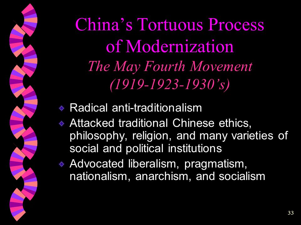 32 China's Tortuous Process of Modernization The May Fourth Movement (1919-1923-1930's) Began as a socio-political reform movement Publication of the New Citizen (1902) Publication of the New Youth (1915) China's intellectual revolution Science and Democracy
