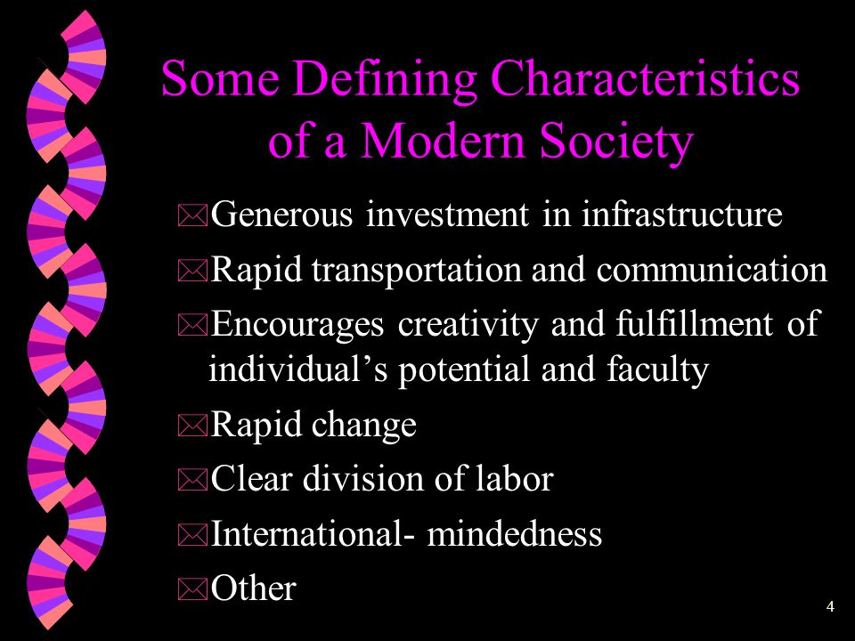 4 Some Defining Characteristics of a Modern Society * Generous investment in infrastructure * Rapid transportation and communication * Encourages creativity and fulfillment of individual's potential and faculty * Rapid change * Clear division of labor * International- mindedness * Other