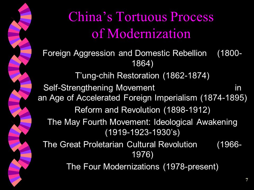 7 China's Tortuous Process of Modernization  Foreign Aggression and Domestic Rebellion (1800- 1864)  T'ung-chih Restoration (1862-1874)  Self-Strengthening Movement in an Age of Accelerated Foreign Imperialism (1874-1895)  Reform and Revolution (1898-1912)  The May Fourth Movement: Ideological Awakening (1919-1923-1930's)  The Great Proletarian Cultural Revolution (1966- 1976)  The Four Modernizations (1978-present)