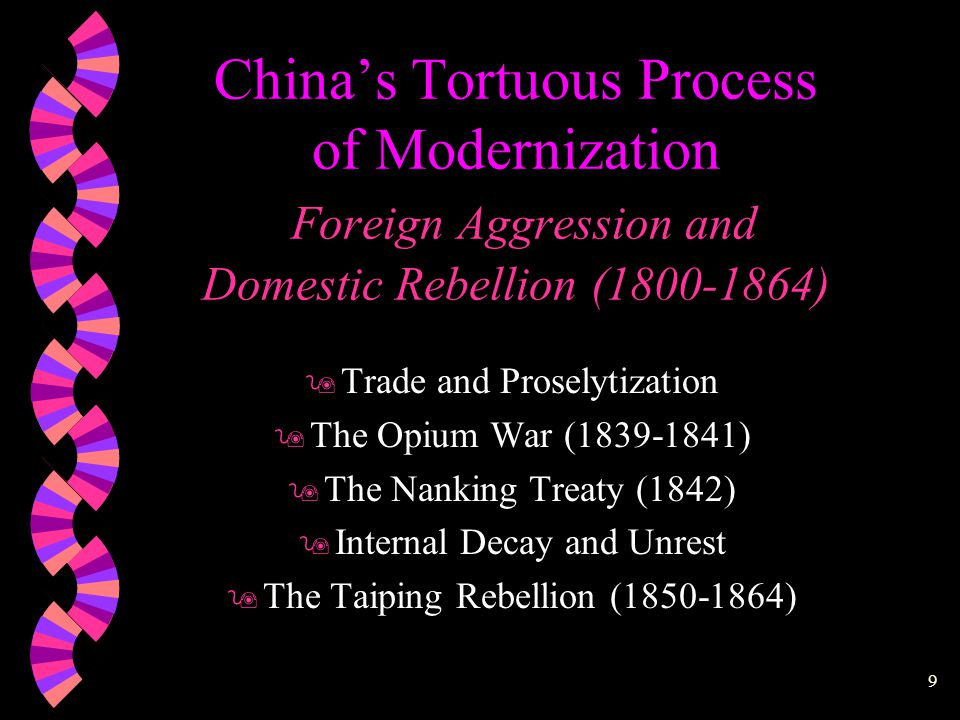 9 China's Tortuous Process of Modernization Foreign Aggression and Domestic Rebellion (1800-1864) 9 Trade and Proselytization 9 The Opium War (1839-1841) 9 The Nanking Treaty (1842) 9 Internal Decay and Unrest 9 The Taiping Rebellion (1850-1864)