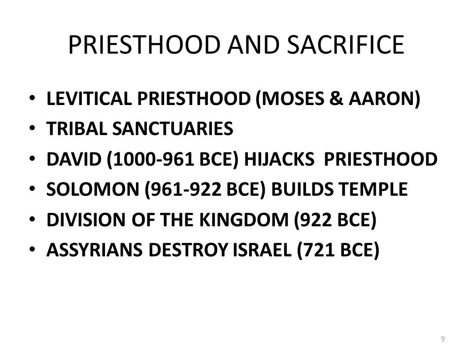 PRIESTHOOD AND SACRIFICE LEVITICAL PRIESTHOOD (MOSES & AARON) TRIBAL SANCTUARIES DAVID (1000-961 BCE) HIJACKS PRIESTHOOD SOLOMON (961-922 BCE) BUILDS TEMPLE DIVISION OF THE KINGDOM (922 BCE) ASSYRIANS DESTROY ISRAEL (721 BCE) 9