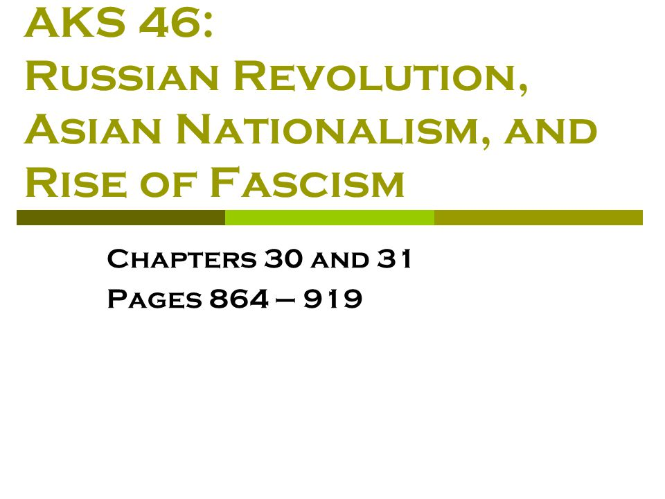 AKS 46: Russian Revolution, Asian Nationalism, and Rise of Fascism Chapters 30 and 31 Pages 864 – 919