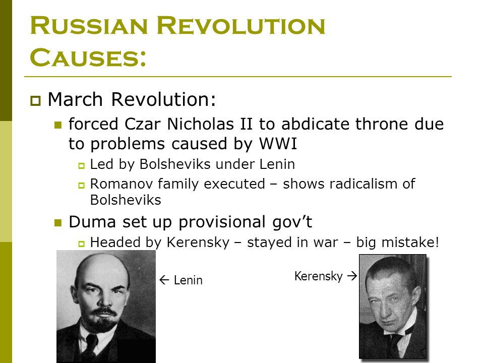 Russian Revolution Causes:  March Revolution: forced Czar Nicholas II to abdicate throne due to problems caused by WWI  Led by Bolsheviks under Leni