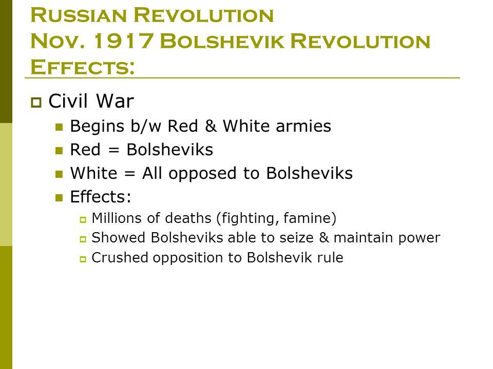 Russian Revolution Nov. 1917 Bolshevik Revolution Effects:  Civil War Begins b/w Red & White armies Red = Bolsheviks White = All opposed to Bolshevik
