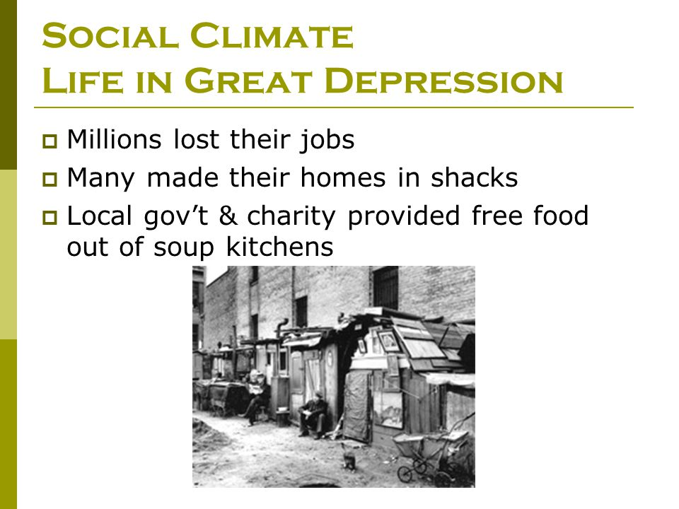 Social Climate Life in Great Depression  Millions lost their jobs  Many made their homes in shacks  Local gov't & charity provided free food out of