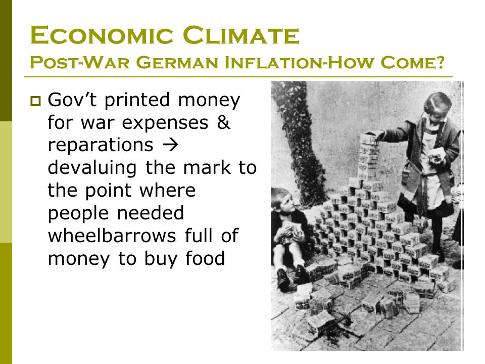 Economic Climate Post-War German Inflation-How Come?  Gov't printed money for war expenses & reparations  devaluing the mark to the point where peop