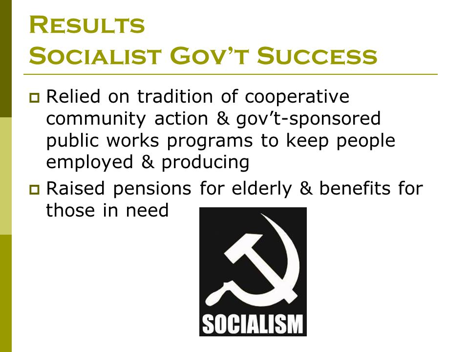 Results Socialist Gov't Success  Relied on tradition of cooperative community action & gov't-sponsored public works programs to keep people employed