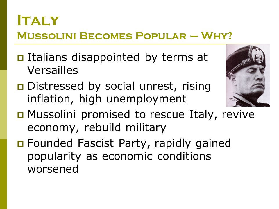 Italy Mussolini Becomes Popular – Why?  Italians disappointed by terms at Versailles  Distressed by social unrest, rising inflation, high unemployme