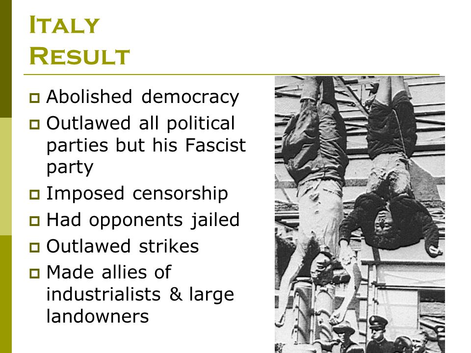 Italy Result  Abolished democracy  Outlawed all political parties but his Fascist party  Imposed censorship  Had opponents jailed  Outlawed strik