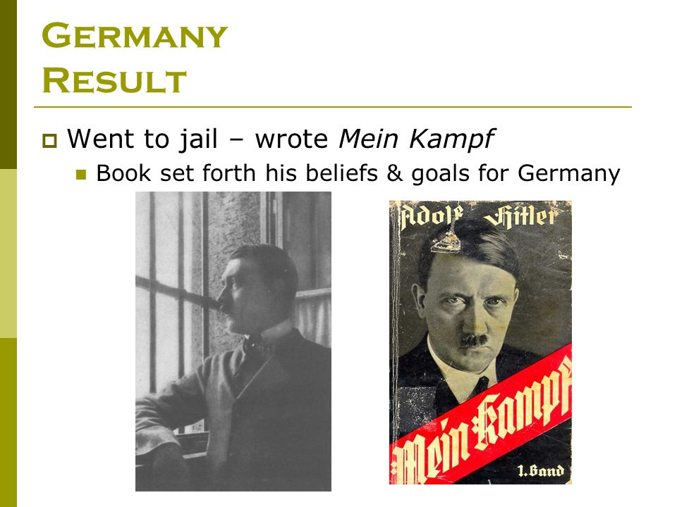 Germany Result  Went to jail – wrote Mein Kampf Book set forth his beliefs & goals for Germany