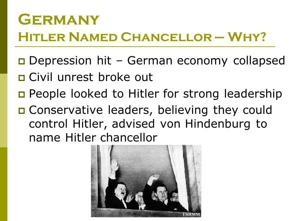 Germany Hitler Named Chancellor – Why?  Depression hit – German economy collapsed  Civil unrest broke out  People looked to Hitler for strong leade