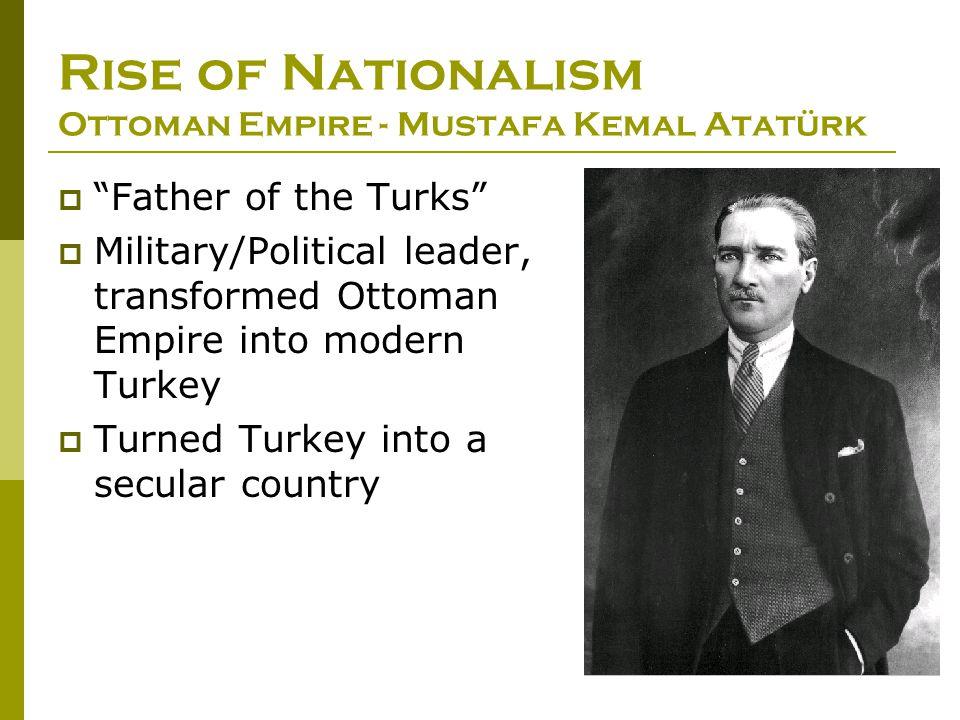 "Rise of Nationalism Ottoman Empire - Mustafa Kemal Atatürk  ""Father of the Turks""  Military/Political leader, transformed Ottoman Empire into modern"
