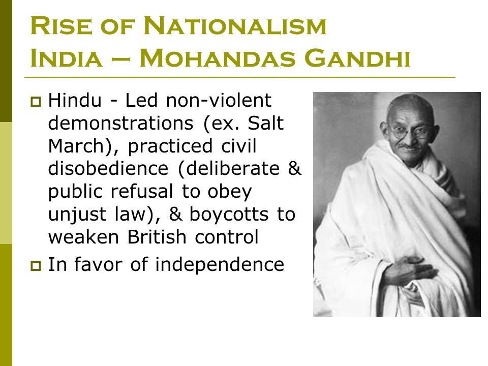 Rise of Nationalism India – Mohandas Gandhi  Hindu - Led non-violent demonstrations (ex. Salt March), practiced civil disobedience (deliberate & publ