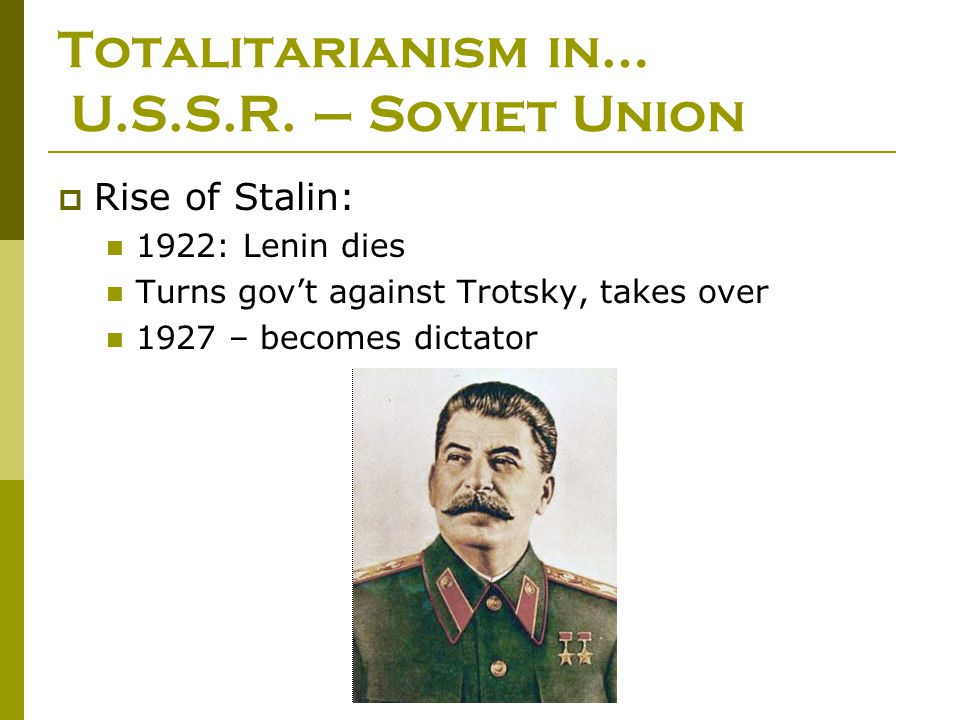 Totalitarianism in… U.S.S.R. – Soviet Union  Rise of Stalin: 1922: Lenin dies Turns gov't against Trotsky, takes over 1927 – becomes dictator