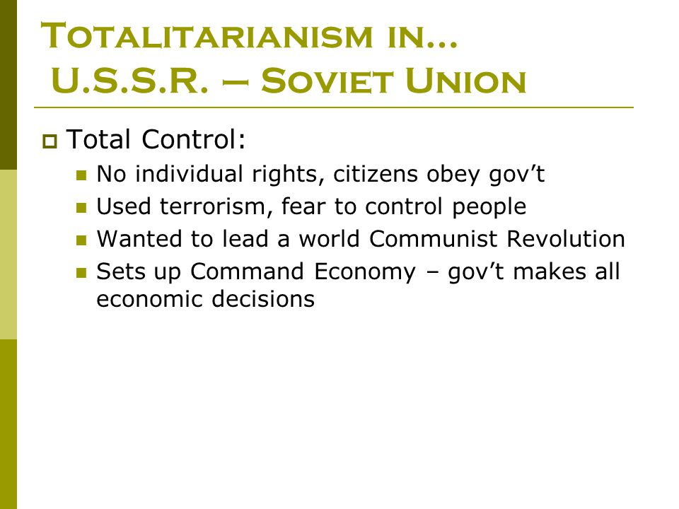 Totalitarianism in… U.S.S.R. – Soviet Union  Total Control: No individual rights, citizens obey gov't Used terrorism, fear to control people Wanted t