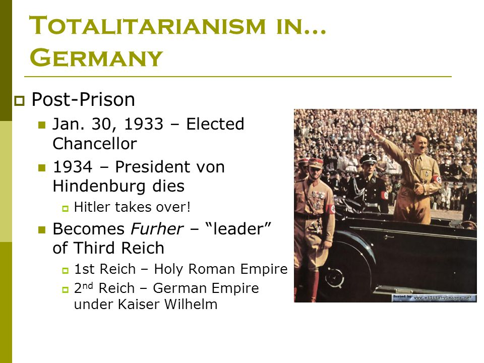Totalitarianism in… Germany  Post-Prison Jan. 30, 1933 – Elected Chancellor 1934 – President von Hindenburg dies  Hitler takes over! Becomes Furher